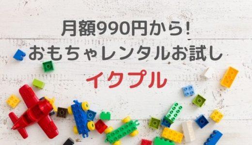 おもちゃレンタルお試し「イクプル」月額990円から!知育玩具レンタルサービスキャンペーン